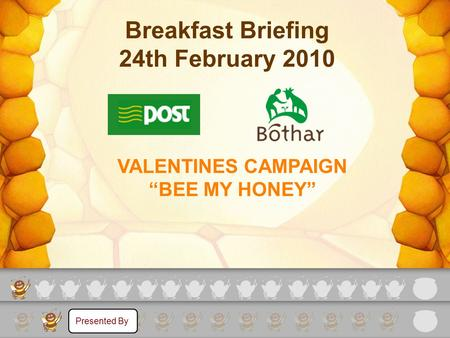 "VALENTINES CAMPAIGN ""BEE MY HONEY"" Breakfast Briefing 24th February 2010 Presented By."