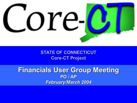 1 STATE OF CONNECTICUT Core-CT Project Financials User Group Meeting PO / AP February/March 2004.
