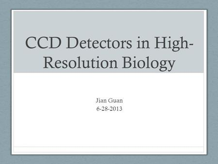 CCD Detectors in High- Resolution Biology Jian Guan 6-28-2013.