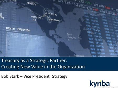 Treasury as a Strategic Partner: Creating New Value in the Organization Bob Stark – Vice President, Strategy.