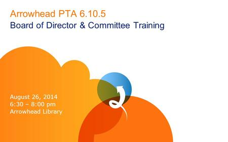 Arrowhead PTA 6.10.5 Board of Director & Committee Training August 26, 2014 6:30 – 8:00 pm Arrowhead Library.