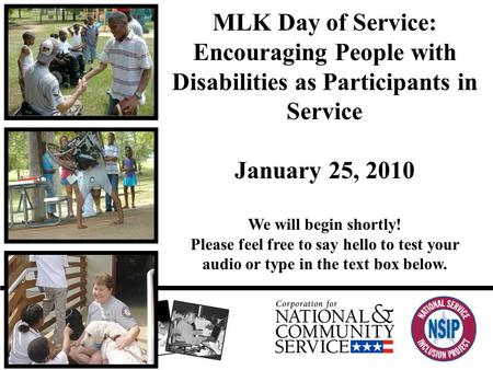 MLK Day of Service: Encouraging People with Disabilities as Participants in Service January 25, 2010 We will begin shortly! Please feel free to say hello.