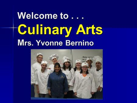 Welcome to... Culinary Arts M rs. Yvonne Bernino Welcome to... Culinary Arts M rs. Yvonne Bernino.