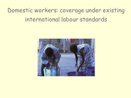 Domestic workers: coverage under existing international labour standards.