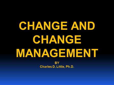CHANGE AND CHANGE MANAGEMENT BY Charles D. Little, Ph.D.