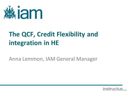 The QCF, Credit Flexibility and integration in HE Anna Lemmon, IAM General Manager.