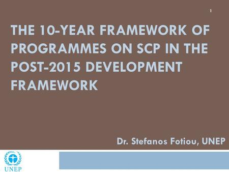 THE 10-YEAR FRAMEWORK OF PROGRAMMES ON SCP IN THE POST-2015 DEVELOPMENT FRAMEWORK 1 Dr. Stefanos Fotiou, UNEP.