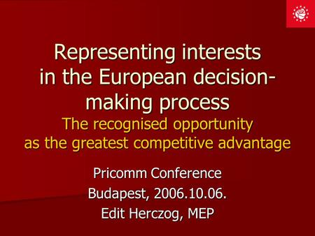 Representing interests in the European decision- making process The recognised opportunity as the greatest competitive advantage Pricomm Conference Budapest,