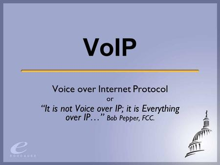 "VoIP Voice over Internet Protocol or ""It is not Voice over IP; it is Everything over IP…"" Bob Pepper, FCC."