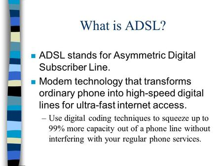 What is ADSL? n ADSL stands for Asymmetric Digital Subscriber Line. n Modem technology that transforms ordinary phone into high-speed digital lines for.
