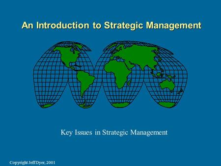 Copyright Jeff Dyer, 2001 An Introduction to Strategic Management Key Issues in Strategic Management.