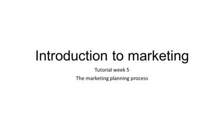 Introduction to marketing Tutorial week 5 The marketing planning process.