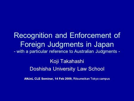 Recognition and Enforcement of Foreign Judgments in Japan - with a particular reference to Australian Judgments - Koji Takahashi Doshisha University Law.