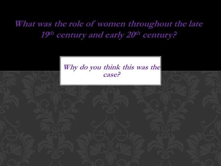 Why do you think this was the case? What was the role of women throughout the late 19 th century and early 20 th century?