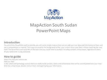 MapAction South Sudan PowerPoint Maps Introduction The aim of this PowerPoint pack to provide you with some simple maps so that you can add your own data.