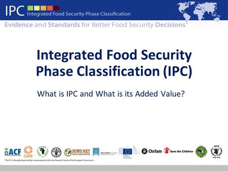 Integrated Food Security Phase Classification (IPC) What is IPC and What is its Added Value?