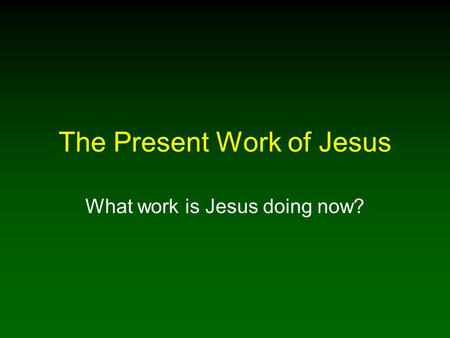 The Present Work of Jesus What work is Jesus doing now?