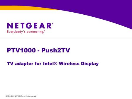 © 1996-2004 NETGEAR ®. All rights reserved PTV1000 - Push2TV TV adapter for Intel® Wireless Display.