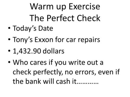 Warm up Exercise The Perfect Check Today's Date Tony's Exxon for car repairs 1,432.90 dollars Who cares if you write out a check perfectly, no errors,