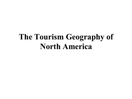 The Tourism Geography of North America. Learning Objectives 1 Describe the major physical features and climates of North America and understand their.