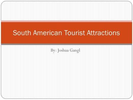 By: Joshua Gangl South American Tourist Attractions.