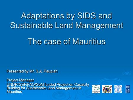 Adaptations by SIDS and Sustainable Land Management The case of Mauritius Presented by Mr. S.A. Paupiah Project Manager UNDP/GEF/FAO/GoM funded Project.