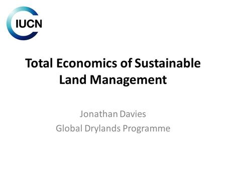 Total Economics of Sustainable Land Management Jonathan Davies Global Drylands Programme.