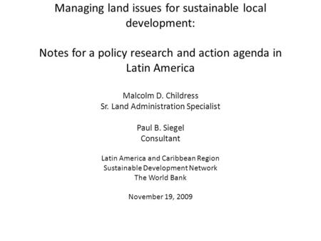 Managing land issues for sustainable local development: Notes for a policy research and action agenda in Latin America Malcolm D. Childress Sr. Land Administration.