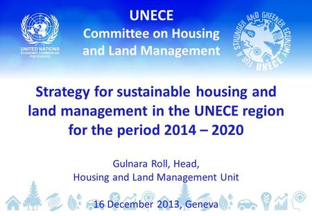 Strategy for sustainable housing and land management in the UNECE region for the period 2014 – 2020 Gulnara Roll, Head, Housing and Land Management Unit.