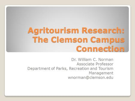 Agritourism Research: The Clemson Campus Connection Dr. William C. Norman Associate Professor Department of Parks, Recreation and Tourism Management