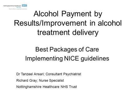 Alcohol Payment by Results/Improvement in alcohol treatment delivery Best Packages of Care Implementing NICE guidelines Dr Tanzeel Ansari; Consultant Psychiatrist.