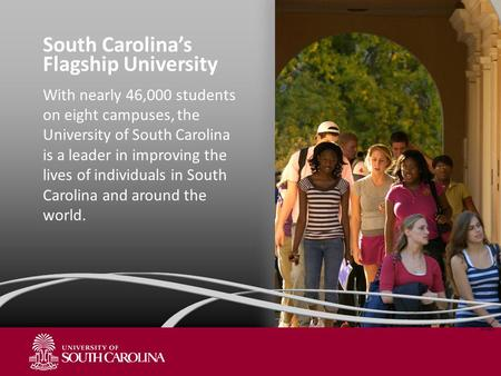 South Carolina's Flagship University With nearly 46,000 students on eight campuses, the University of South Carolina is a leader in improving the lives.