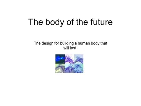 The body of the future The design for building a human body that will last.