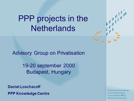 1 PPP projects in the Netherlands Advisory Group on Privatisation 19-20 september 2000 Budapest, Hungary Daniel Loschacoff PPP Knowledge Centre.