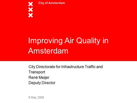 6 May, 2008 Improving Air Quality in Amsterdam City Directorate for Infrastructure Traffic and Transport René Meijer Deputy Director.