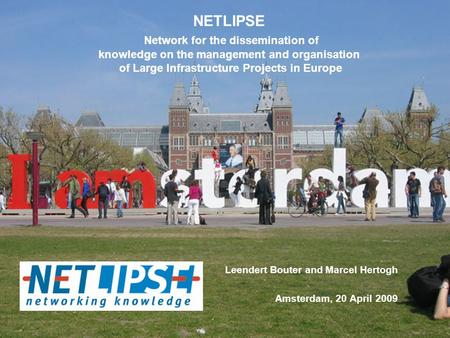 Leendert Bouter and Marcel Hertogh Amsterdam, 20 April 2009 NETLIPSE Network for the dissemination of knowledge on the management and organisation of Large.