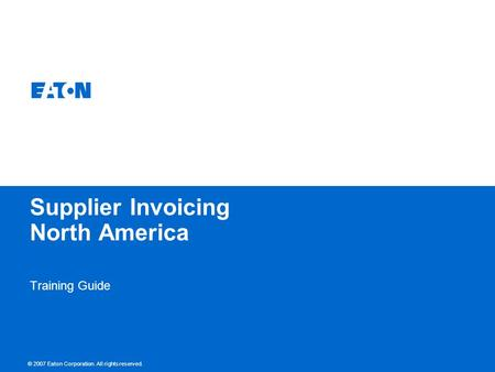 © 2007 Eaton Corporation. All rights reserved. Supplier Invoicing North America Training Guide.