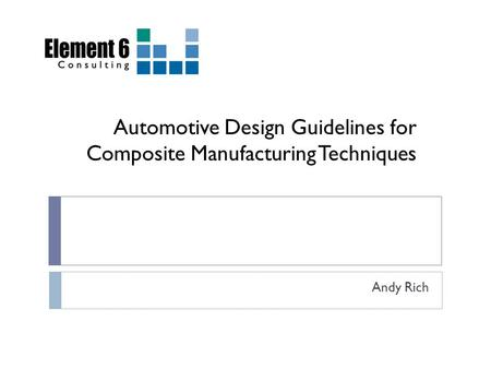Automotive Design Guidelines for Composite Manufacturing Techniques Andy Rich.