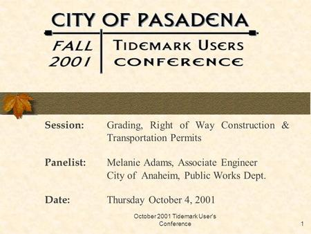 October 2001 Tidemark User's Conference1 Session: Grading, Right of Way Construction & Transportation Permits Panelist: Melanie Adams, Associate Engineer.