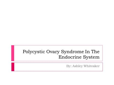 Polycystic Ovary Syndrome In The Endocrine System By: Ashley Whiteaker.