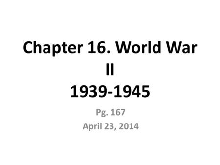 Chapter 16. World War II 1939-1945 Pg. 167 April 23, 2014.