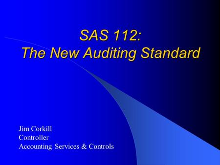 SAS 112: The New Auditing Standard Jim Corkill Controller Accounting Services & Controls.