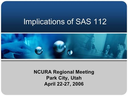 Implications of SAS 112 NCURA Regional Meeting Park City, Utah April 22-27, 2006.