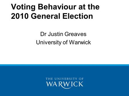 Voting Behaviour at the 2010 General Election Dr Justin Greaves University of Warwick.