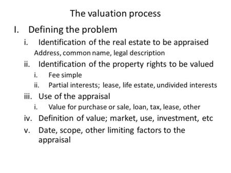The valuation process I.Defining the problem i.Identification of the real estate to be appraised Address, common name, legal description ii.Identification.