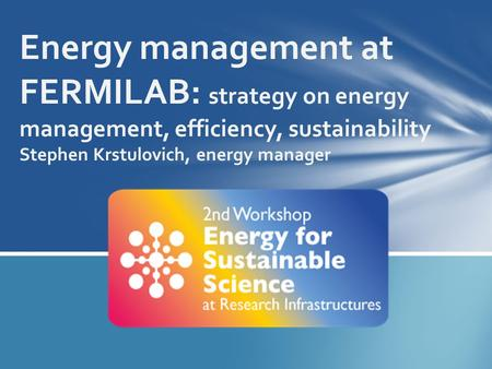 Energy management at FERMILAB: strategy on energy management, efficiency, sustainability Stephen Krstulovich, energy manager.