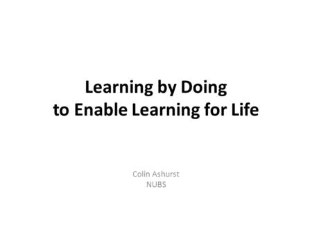 Learning by Doing to Enable Learning for Life Colin Ashurst NUBS.