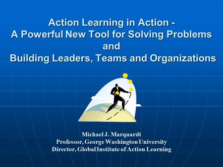 Action Learning in Action - A Powerful New Tool for Solving Problems and Building Leaders, Teams and Organizations Michael J. Marquardt Professor,