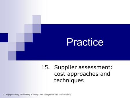 © Cengage Learning – Purchasing & Supply Chain Management 4 ed (1-84480-024-5) Practice 15. Supplier assessment: cost approaches and techniques.