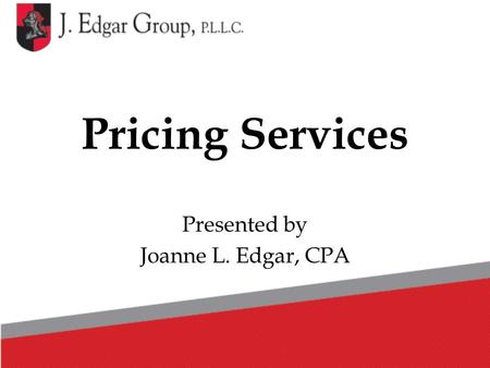 Pricing Services Presented by Joanne L. Edgar, CPA.